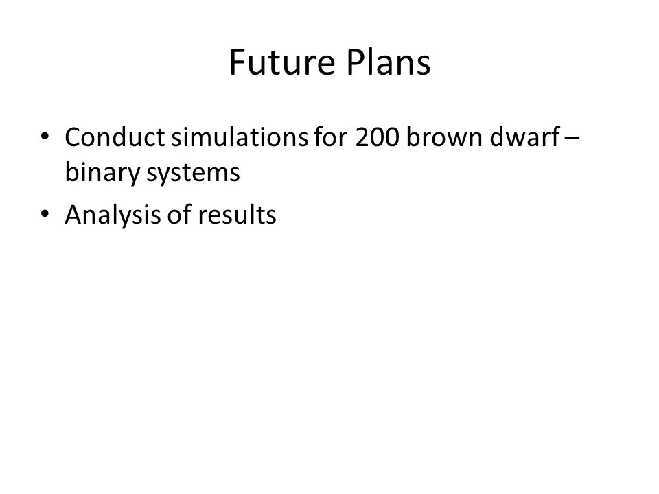 Future Plans Conduct simulations for 200 brown dwarf – binary systems Analysis of results
