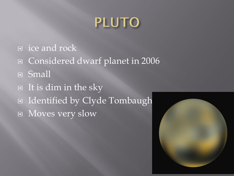  ice and rock  Considered dwarf planet in 2006  Small  It is dim in the sky  Identified by Clyde Tombaugh  Moves very slow