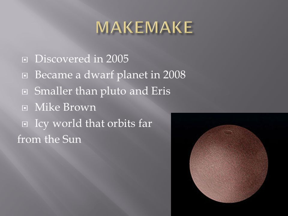  Discovered in 2005  Became a dwarf planet in 2008  Smaller than pluto and Eris  Mike Brown  Icy world that orbits far from the Sun