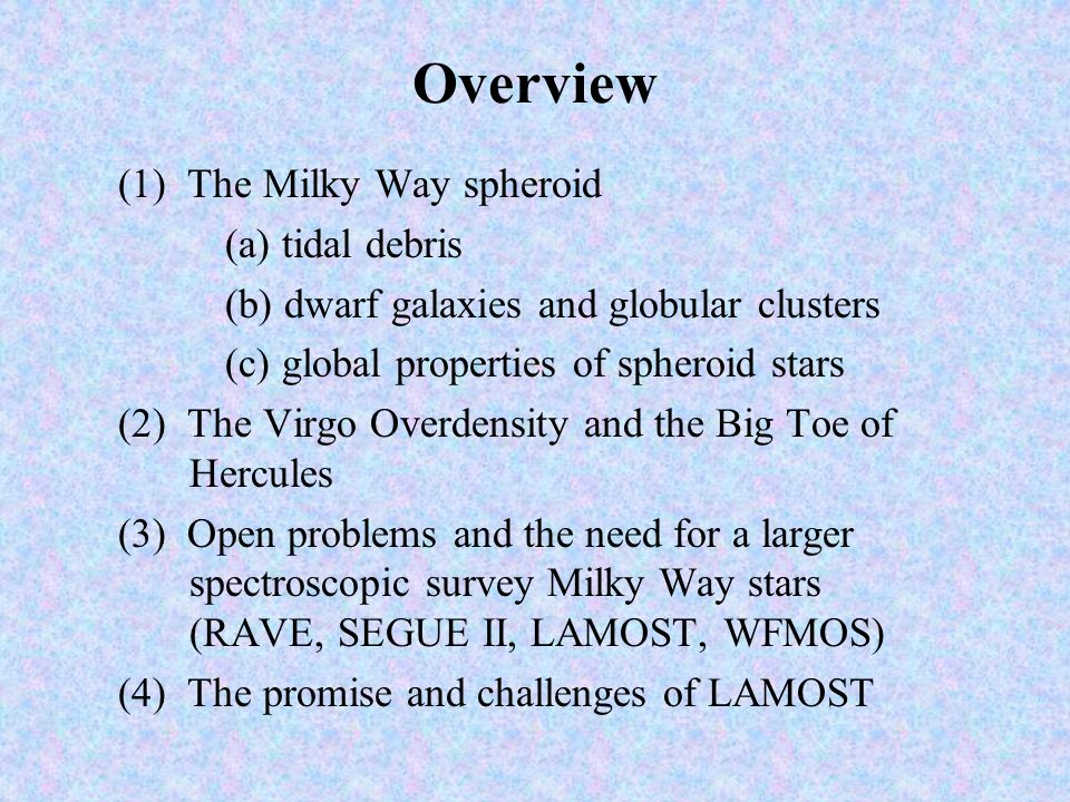 Overview (1) The Milky Way spheroid (a) tidal debris (b) dwarf galaxies and globular clusters (c) global properties of spheroid stars (2) The Virgo Overdensity and the Big Toe of Hercules (3) Open problems and the need for a larger spectroscopic survey Milky Way stars (RAVE, SEGUE II, LAMOST, WFMOS) (4) The promise and challenges of LAMOST