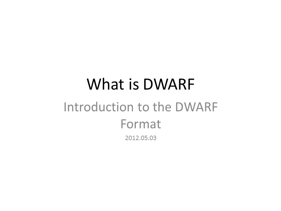 What is DWARF Introduction to the DWARF Format 2012.05.03