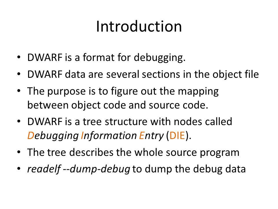 Debug Sections NamesFunctions.debug_abbrevAbbreviations used in the.debug_info section.debug_infoThe core DWARF data containing DIEs.debug_frameCall Frame Information  similar to eh_frame.debug_lineLine Number Program.debug_macinfoMacro descriptions.debug_arangesA mapping between memory address and compilation.debug_locA lookup table for global objects and functions.debug_pubnamesA lookup table for global objects and functions.debug_pubtypesA lookup table for global types.debug_rangesAddress ranges referenced by DIEs.debug_strString table used by.debug_info