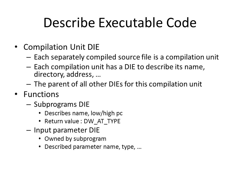Executable Code, an Example 1 DW_TAG_compile_unit [has children] DW_AT_producer DW_FORM_strp DW_AT_language DW_FORM_data1 DW_AT_name DW_FORM_strp DW_AT_comp_dir DW_FORM_strp DW_AT_low_pc DW_FORM_addr DW_AT_high_pc DW_FORM_addr DW_AT_stmt_list DW_FORM_data4 Compilation Unit DIE : Abbrev Number: 1 (DW_TAG_compile_unit) DW_AT_producer : (indirect string, offset: 0x0): GNU C 4.4.1 DW_AT_language : 1 (ANSI C) DW_AT_name : (indirect string, offset: 0xc): test.c DW_AT_comp_dir : (indirect string, offset: 0x13): /proj/mtk02422/test/test2 DW_AT_low_pc : 0x0 DW_AT_high_pc : 0x30 DW_AT_stmt_list : 0x0.