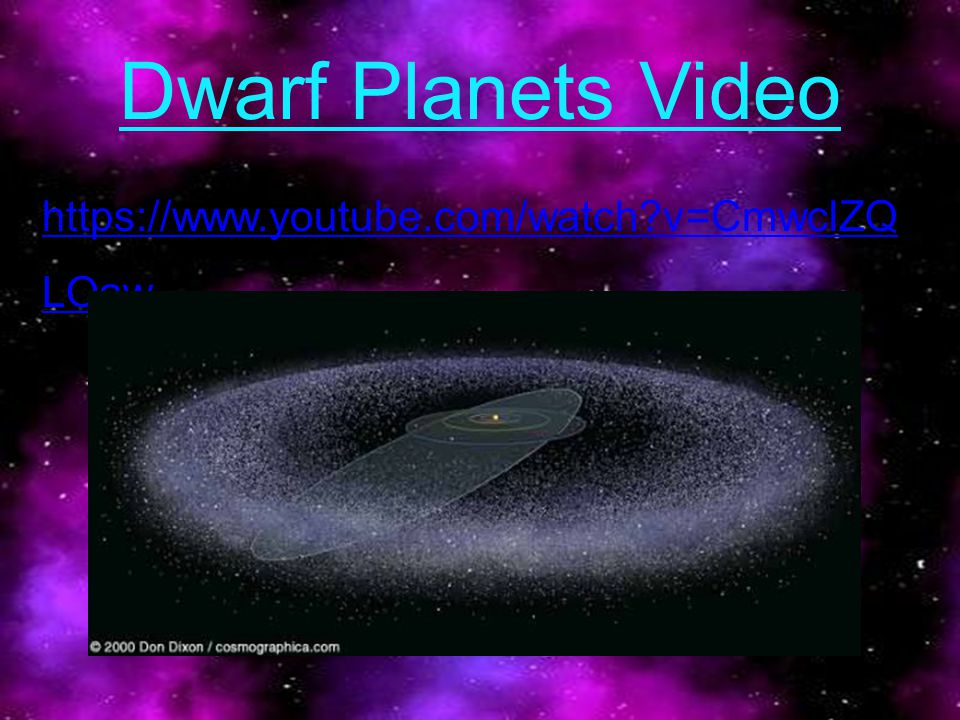 Dwarf Planets Video https://www.youtube.com/watch?v=CmwclZQ LOaw
