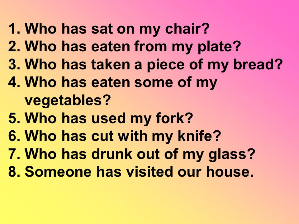 1. Who has sat on my chair. 2. Who has eaten from my plate.