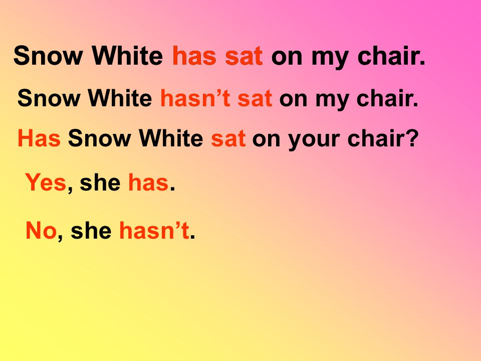 Snow White has sat on my chair. Snow White hasn't sat on my chair.