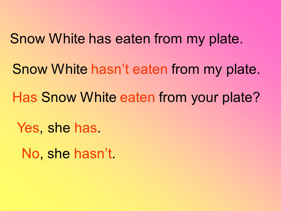 Snow White has eaten from my plate. Snow White hasn't eaten from my plate. Has Snow White eaten from your plate? Yes, she has. No, she hasn't.
