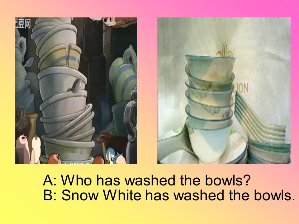 A: Who has washed the bowls B: Snow White has washed the bowls.
