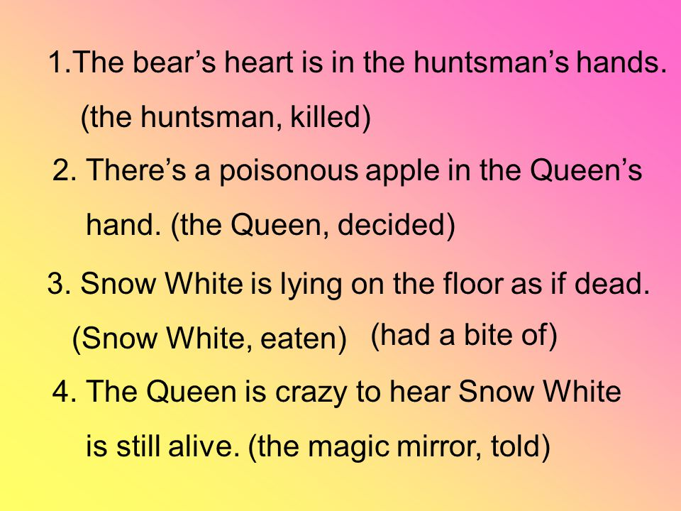 1.The bear's heart is in the huntsman's hands. (the huntsman, killed) 4. The Queen is crazy to hear Snow White is still alive. (the magic mirror, told