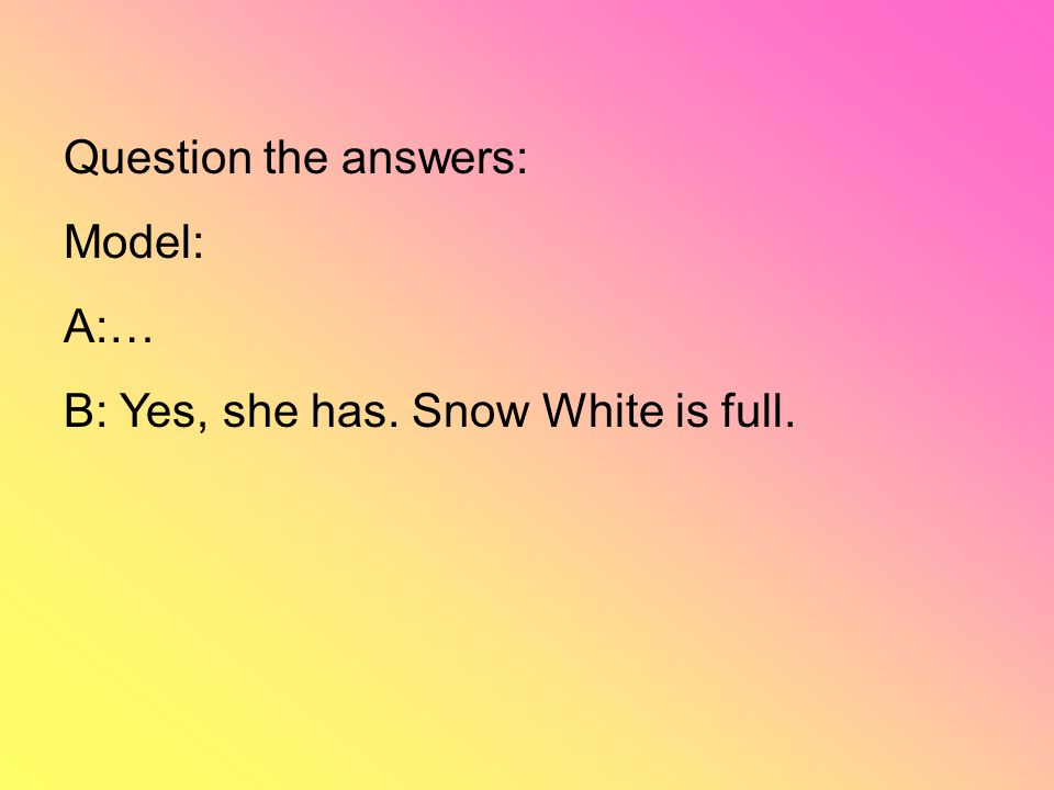 Question the answers: Model: A:… B: Yes, she has. Snow White is full.