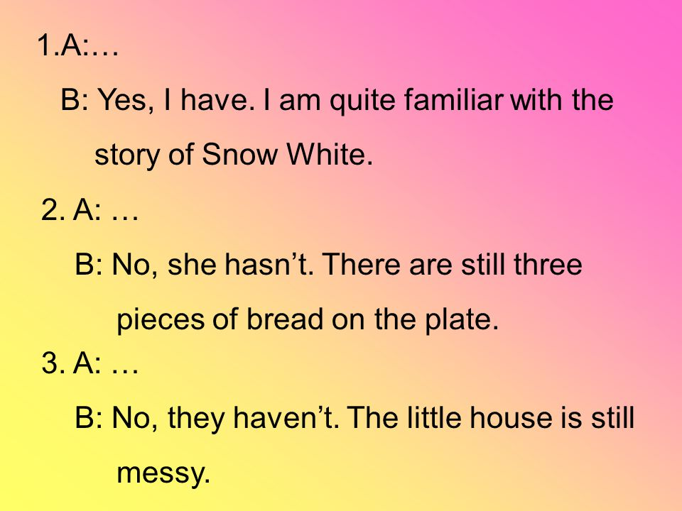 1.A:… B: Yes, I have. I am quite familiar with the story of Snow White. 2. A: … B: No, she hasn't. There are still three pieces of bread on the plate.