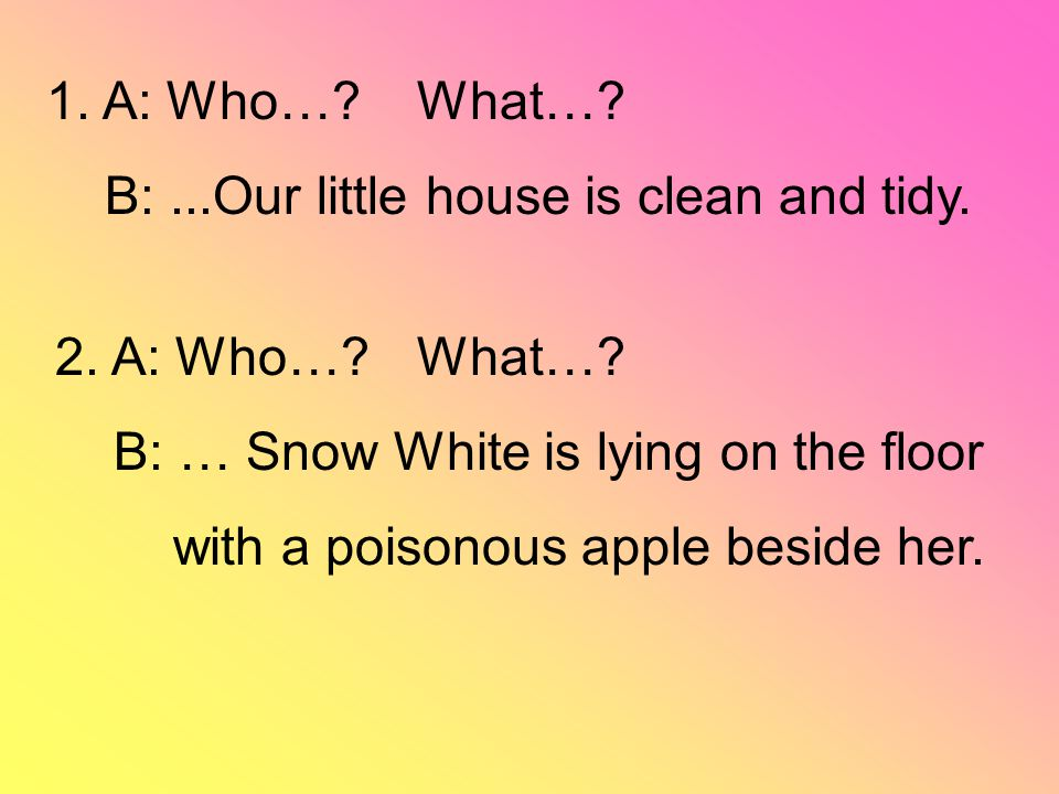 2. A: Who…? B: … Snow White is lying on the floor with a poisonous apple beside her. 1. A: Who…? B:...Our little house is clean and tidy. What…?