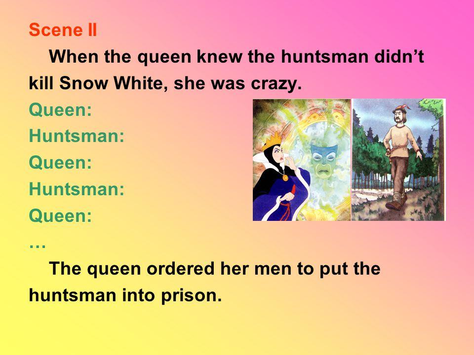 Scene II When the queen knew the huntsman didn't kill Snow White, she was crazy.
