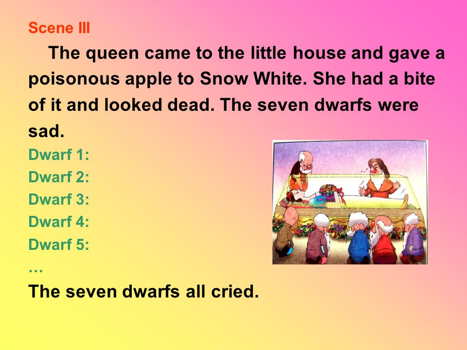 Scene III The queen came to the little house and gave a poisonous apple to Snow White. She had a bite of it and looked dead. The seven dwarfs were sad