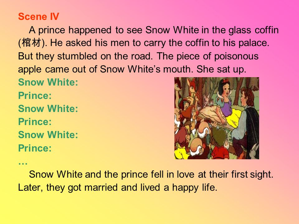 Scene IV A prince happened to see Snow White in the glass coffin ( 棺材 ). He asked his men to carry the coffin to his palace. But they stumbled on the