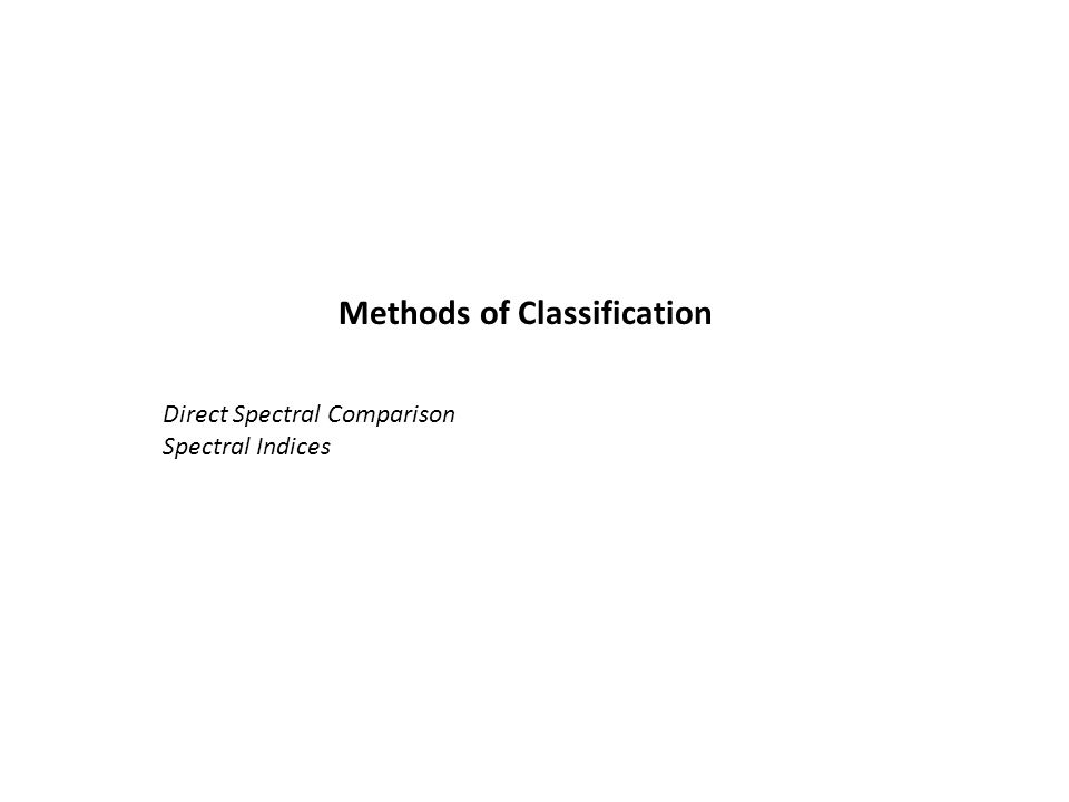 Methods of Classification Direct Spectral Comparison Spectral Indices