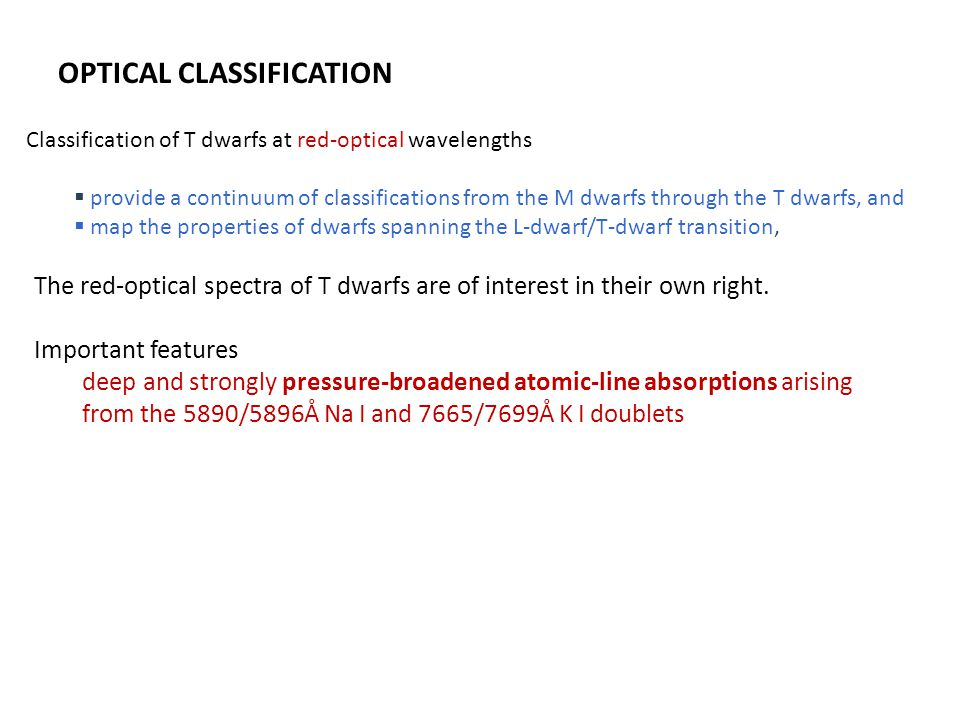 OPTICAL CLASSIFICATION Classification of T dwarfs at red-optical wavelengths  provide a continuum of classifications from the M dwarfs through the T dwarfs, and  map the properties of dwarfs spanning the L-dwarf/T-dwarf transition, The red-optical spectra of T dwarfs are of interest in their own right.