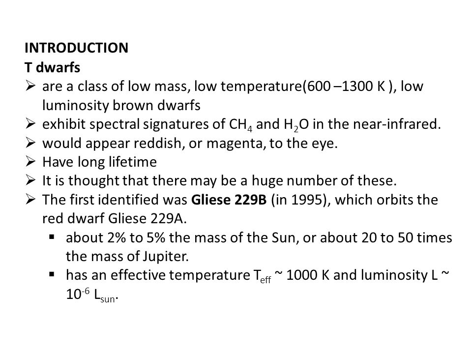 INTRODUCTION T dwarfs  are a class of low mass, low temperature(600 –1300 K ), low luminosity brown dwarfs  exhibit spectral signatures of CH 4 and