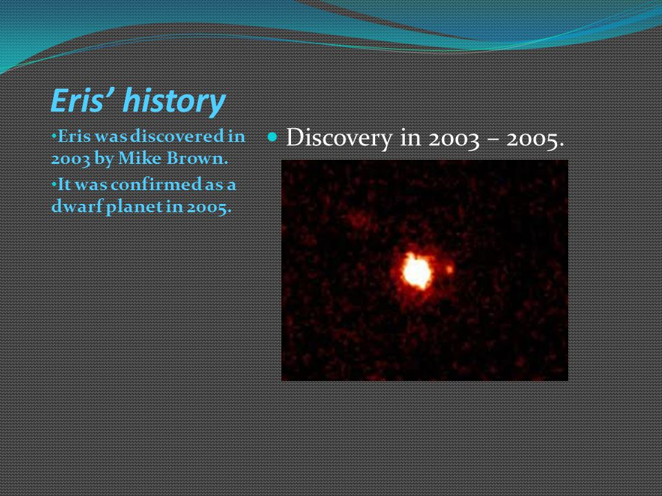 Eris' location to the sun. Eris is so far away that it's beyond the kuiper belt.