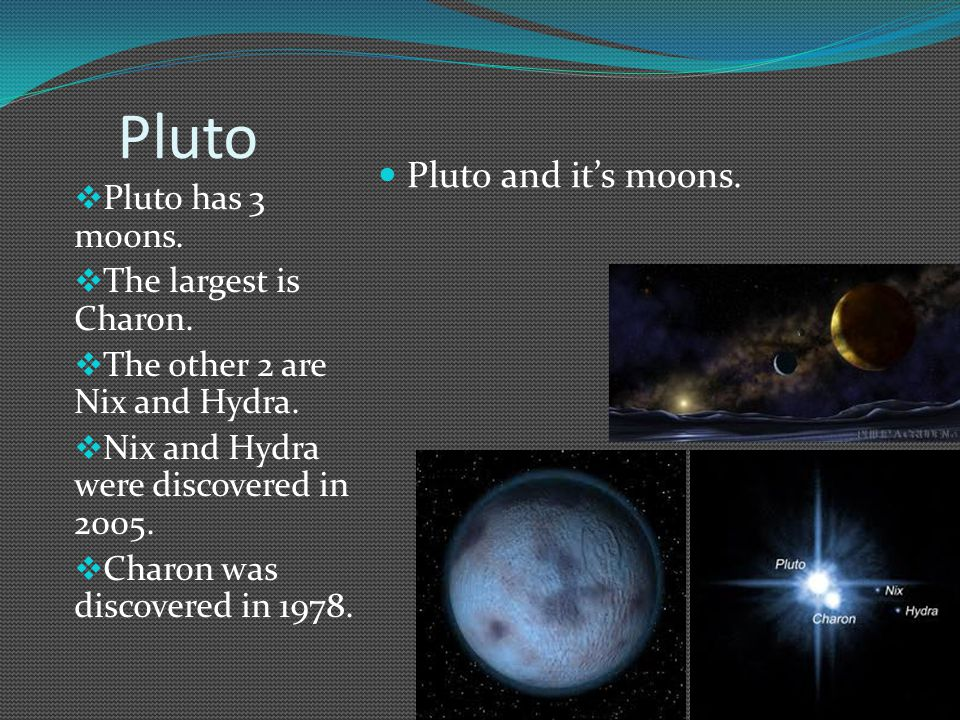 Pluto  Pluto has 3 moons. The largest is Charon.