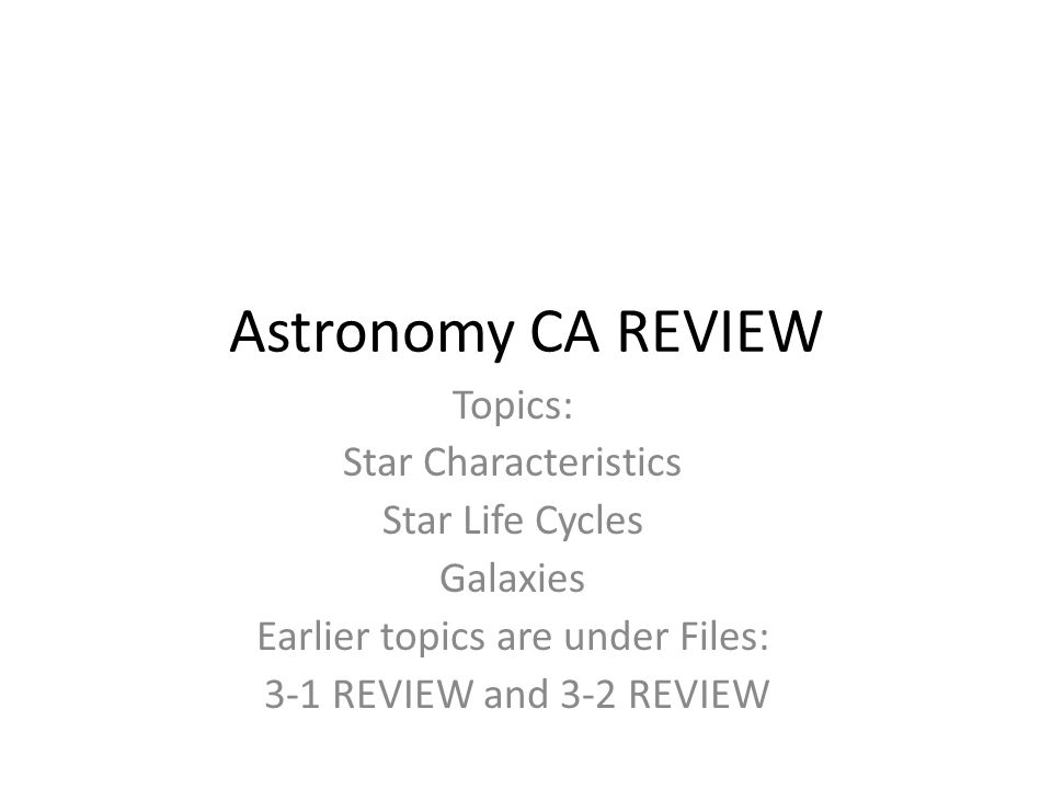 Astronomy CA REVIEW Topics: Star Characteristics Star Life Cycles Galaxies Earlier topics are under Files: 3-1 REVIEW and 3-2 REVIEW