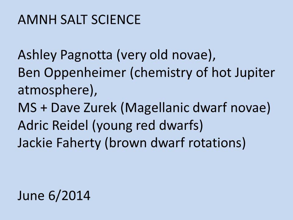 AMNH SALT SCIENCE Ashley Pagnotta (very old novae), Ben Oppenheimer (chemistry of hot Jupiter atmosphere), MS + Dave Zurek (Magellanic dwarf novae) Adric Reidel (young red dwarfs) Jackie Faherty (brown dwarf rotations) June 6/2014