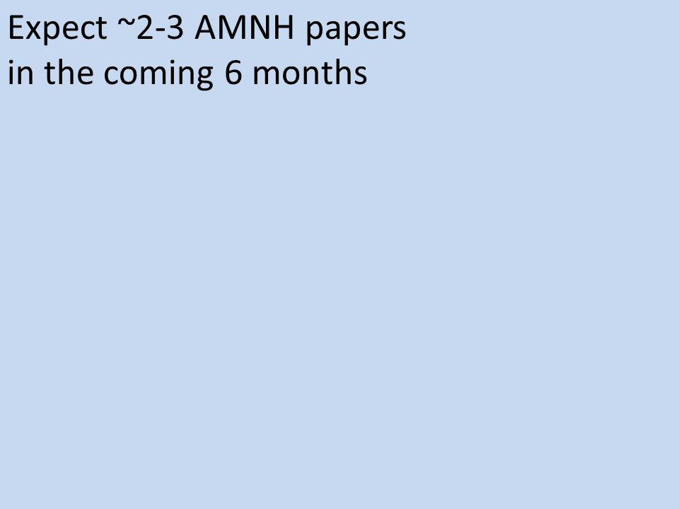 Expect ~2-3 AMNH papers in the coming 6 months