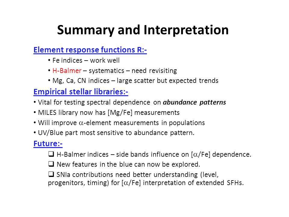 Summary and Interpretation Element response functions R:- Fe indices – work well H-Balmer – systematics – need revisiting Mg, Ca, CN indices – large s