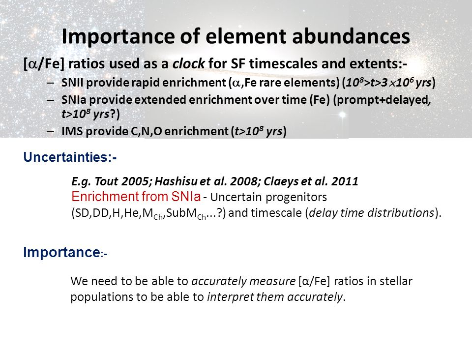 Importance of element abundances [  /Fe] ratios used as a clock for SF timescales and extents:- – SNII provide rapid enrichment ( ,Fe rare elements)