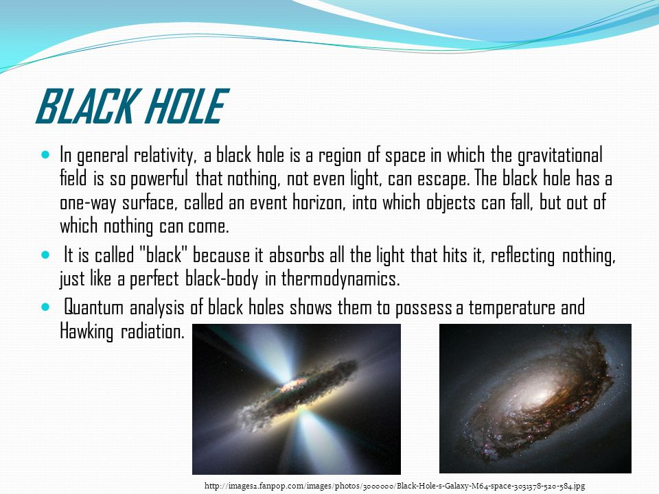 BLACK HOLE In general relativity, a black hole is a region of space in which the gravitational field is so powerful that nothing, not even light, can escape.
