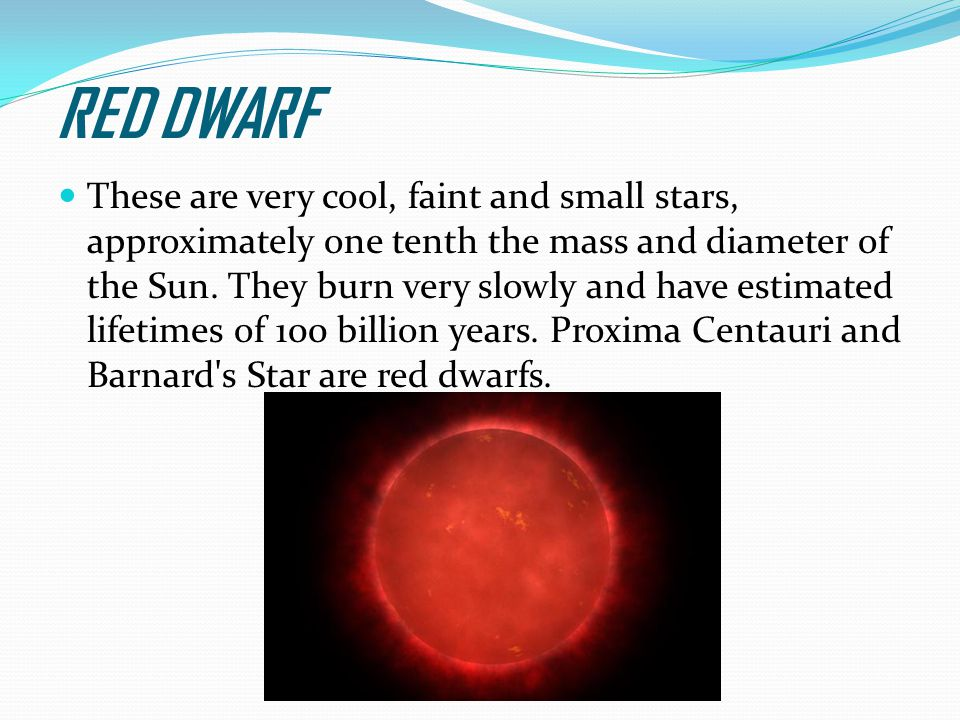 RED DWARF These are very cool, faint and small stars, approximately one tenth the mass and diameter of the Sun.