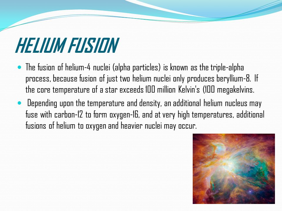 HELIUM FUSION The fusion of helium-4 nuclei (alpha particles) is known as the triple-alpha process, because fusion of just two helium nuclei only produces beryllium-8.