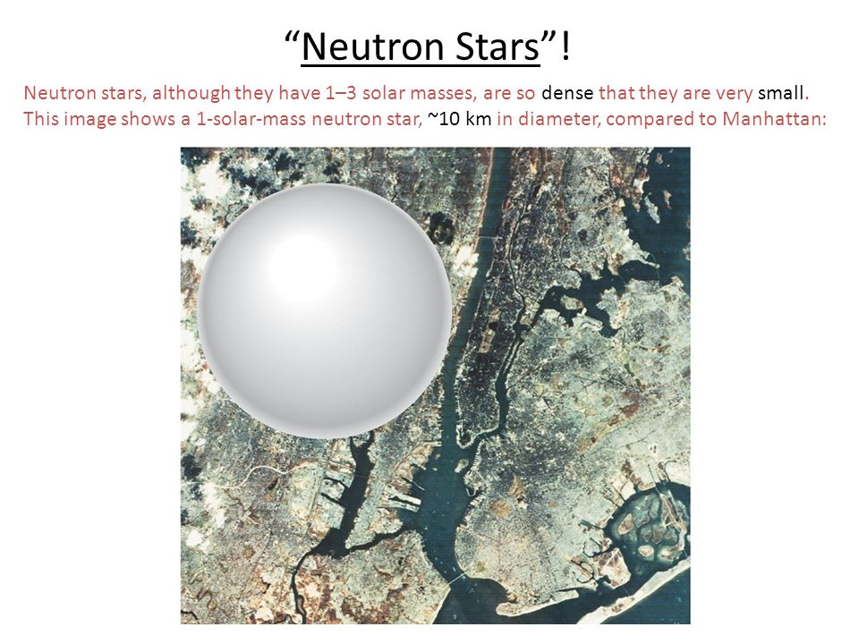 Neutron stars, although they have 1–3 solar masses, are so dense that they are very small. This image shows a 1-solar-mass neutron star, ~10 km in dia