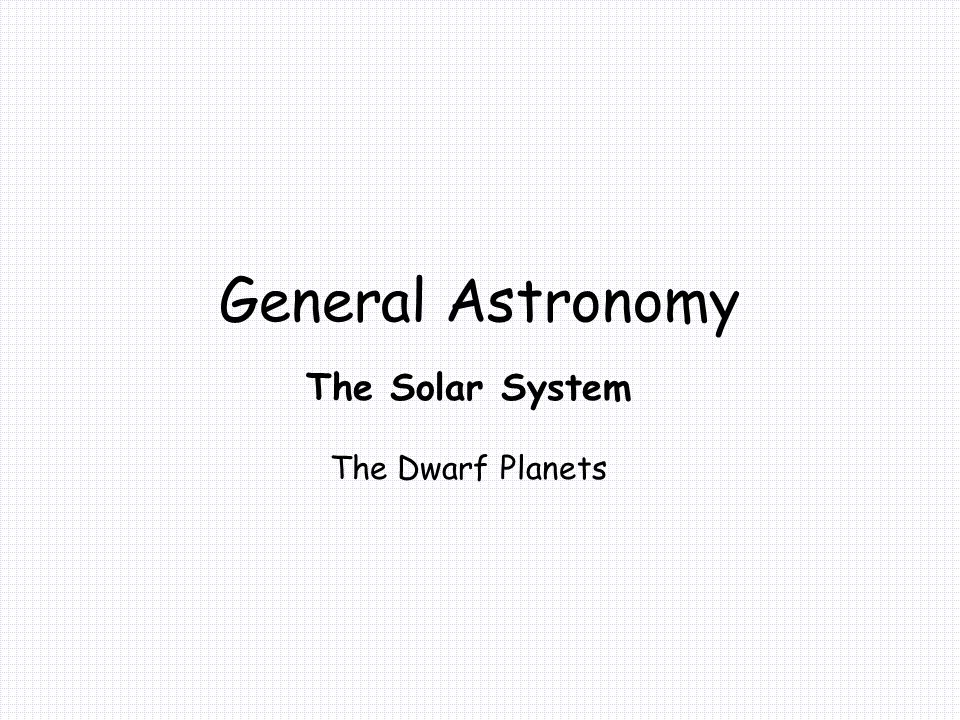 General Astronomy The Solar System The Dwarf Planets