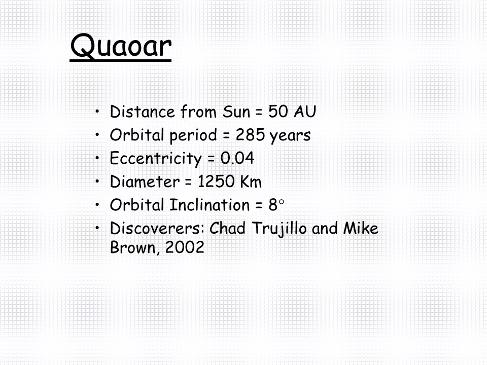 Distance from Sun = 50 AU Orbital period = 285 years Eccentricity = 0.04 Diameter = 1250 Km Orbital Inclination = 8° Discoverers: Chad Trujillo and Mike Brown, 2002