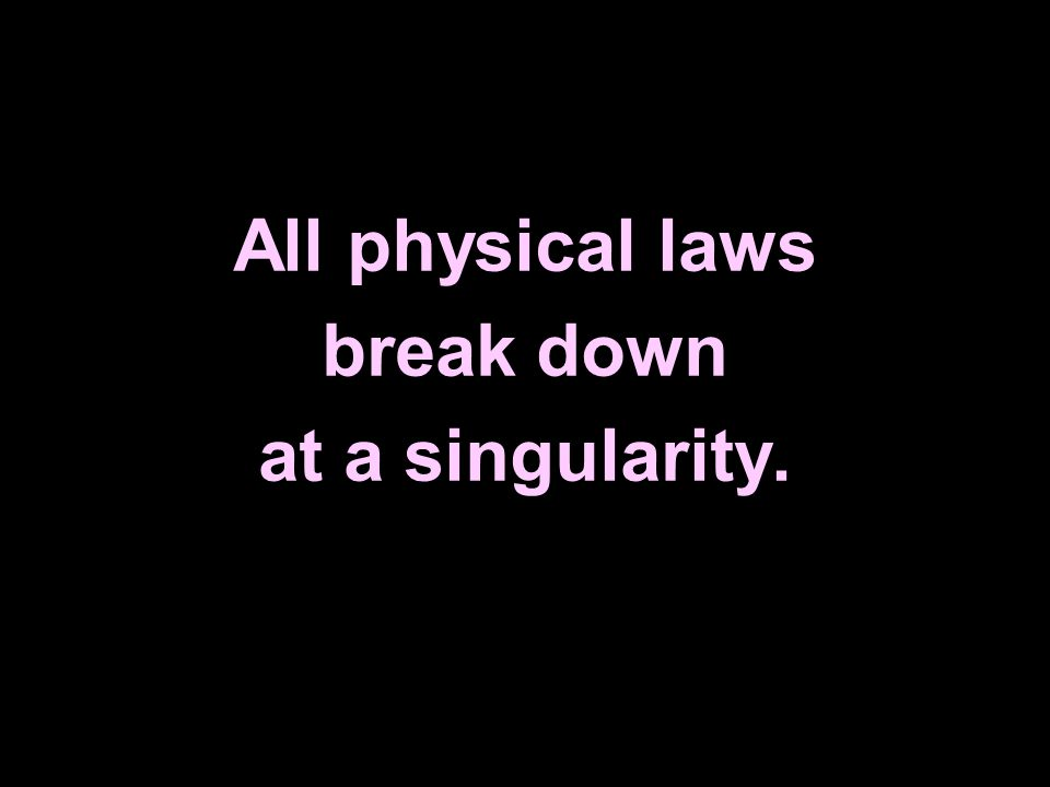 All physical laws break down at a singularity.
