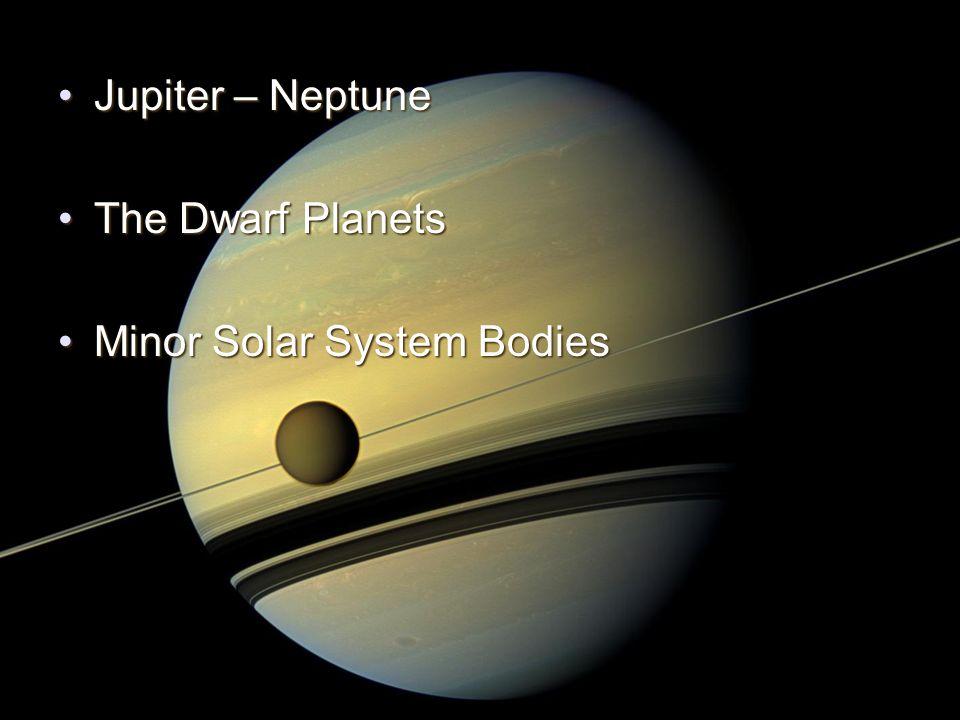 Jupiter – NeptuneJupiter – Neptune The Dwarf PlanetsThe Dwarf Planets Minor Solar System BodiesMinor Solar System Bodies