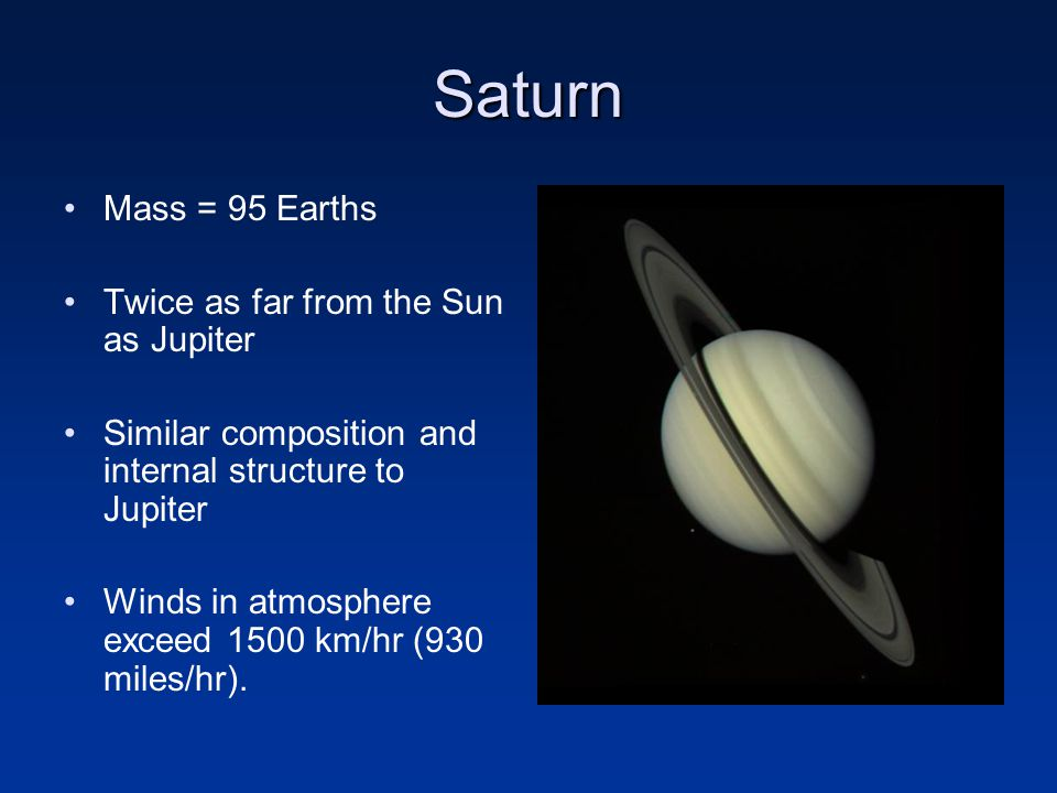 Saturn Mass = 95 Earths Twice as far from the Sun as Jupiter Similar composition and internal structure to Jupiter Winds in atmosphere exceed 1500 km/hr (930 miles/hr).
