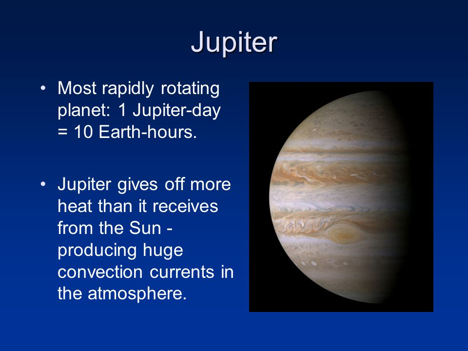 Jupiter Most rapidly rotating planet: 1 Jupiter-day = 10 Earth-hours.