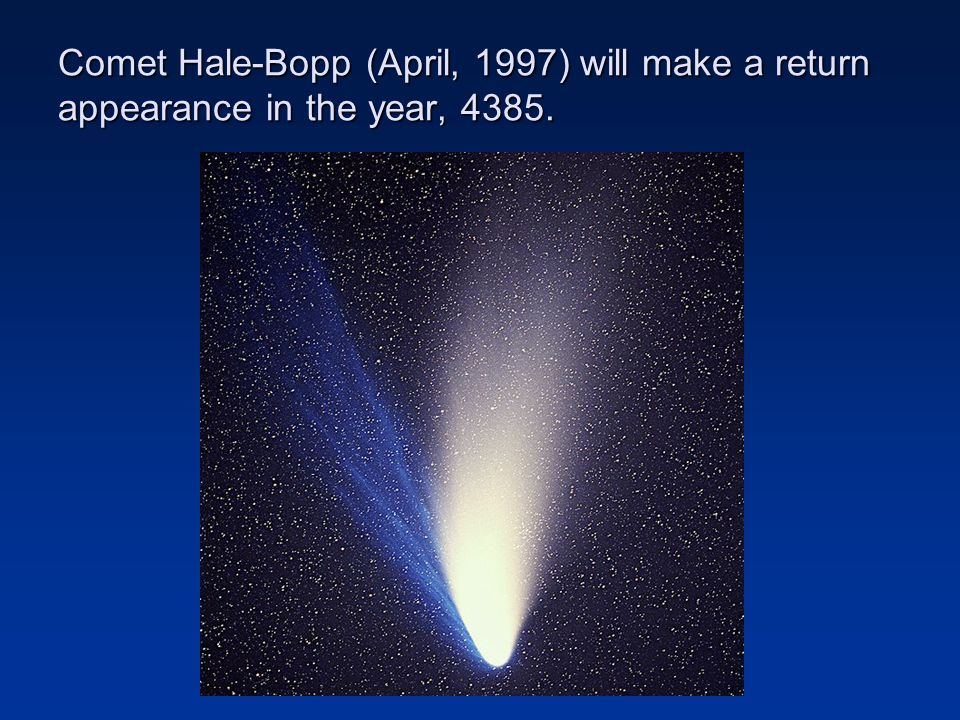Comet Hale-Bopp (April, 1997) will make a return appearance in the year, 4385.