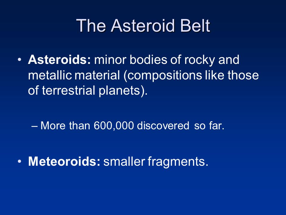 The Asteroid Belt Asteroids: minor bodies of rocky and metallic material (compositions like those of terrestrial planets).