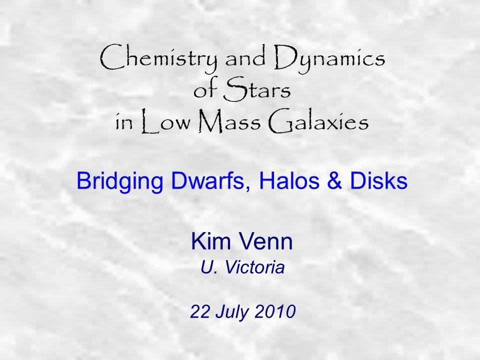 Chemistry and Dynamics of Stars in Low Mass Galaxies Bridging Dwarfs, Halos & Disks Kim Venn U.