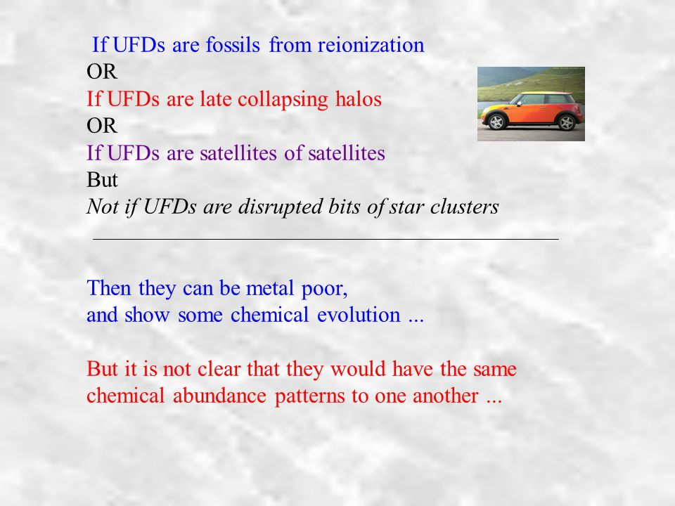 If UFDs are fossils from reionization OR If UFDs are late collapsing halos OR If UFDs are satellites of satellites But Not if UFDs are disrupted bits of star clusters Then they can be metal poor, and show some chemical evolution...
