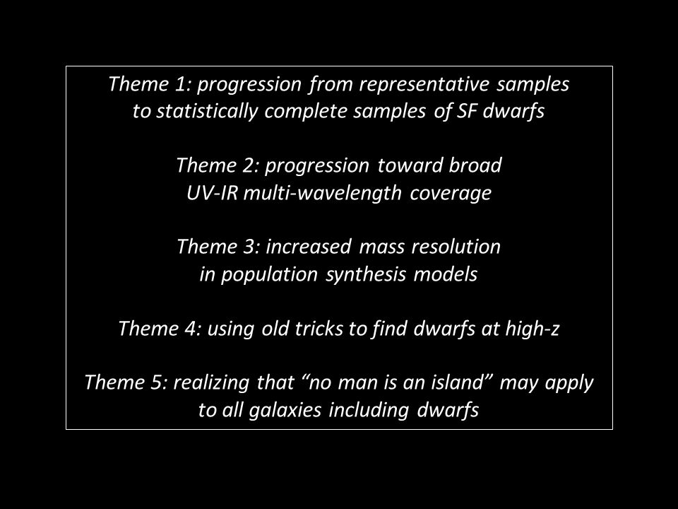 Theme 1: progression from representative samples to statistically complete samples of SF dwarfs Theme 2: progression toward broad UV-IR multi-wavelength coverage Theme 3: increased mass resolution in population synthesis models Theme 4: using old tricks to find dwarfs at high-z Theme 5: realizing that no man is an island may apply to all galaxies including dwarfs