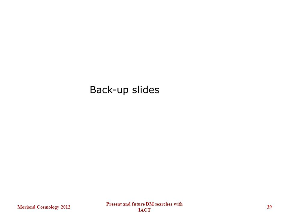 Back-up slides Moriond Cosmology 201239 Present and future DM searches with IACT