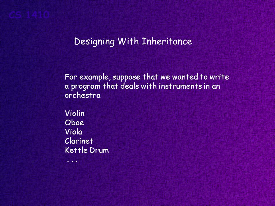Designing With Inheritance For example, suppose that we wanted to write a program that deals with instruments in an orchestra Violin Oboe Viola Clarinet Kettle Drum...