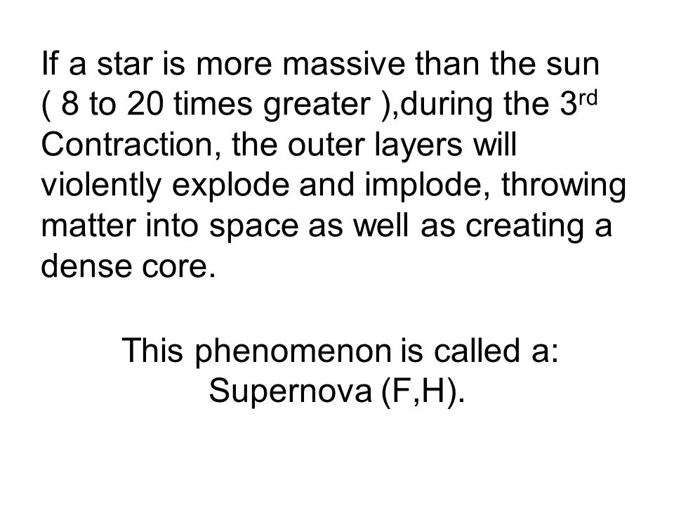 If a star is more massive than the sun ( 8 to 20 times greater ),during the 3 rd Contraction, the outer layers will violently explode and implode, throwing matter into space as well as creating a dense core.