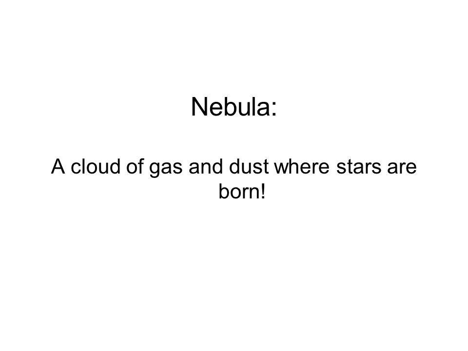 Nebula: A cloud of gas and dust where stars are born!