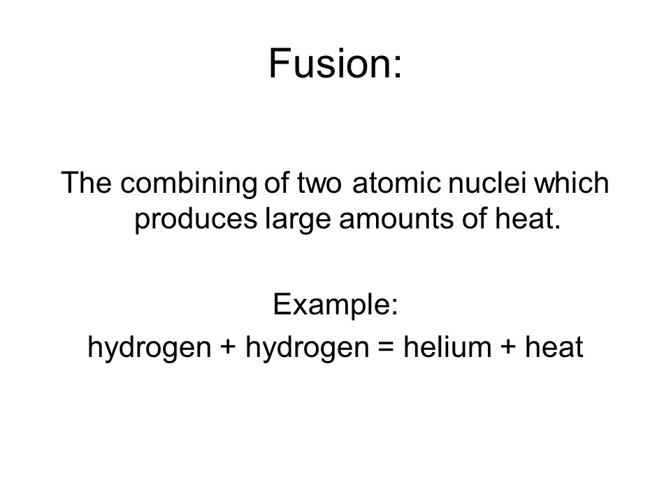 Fusion: The combining of two atomic nuclei which produces large amounts of heat.