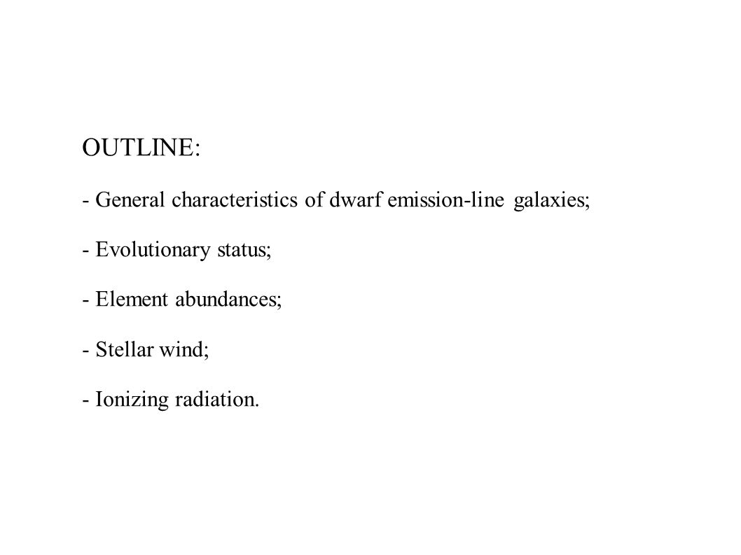 OUTLINE: - General characteristics of dwarf emission-line galaxies; - Evolutionary status; - Element abundances; - Stellar wind; - Ionizing radiation.